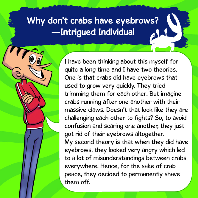 Crabs don't have eyebrows for two reasons. 1. When they tried trimming each other's eyebrows, it looked like they were fighting so they got rid of eyebrows entirely. 2. Eyebrows made crabs look angry so they shaved them off  permanently.