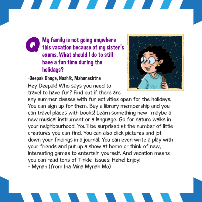 If you're bored at home during vacations find out if there are any activities or classes near your house. Get a library membership or learn a new instrument. You can go for nature walks or write a play with you friends. And best of all, you can read tons of Tinkle issues to pass the time!