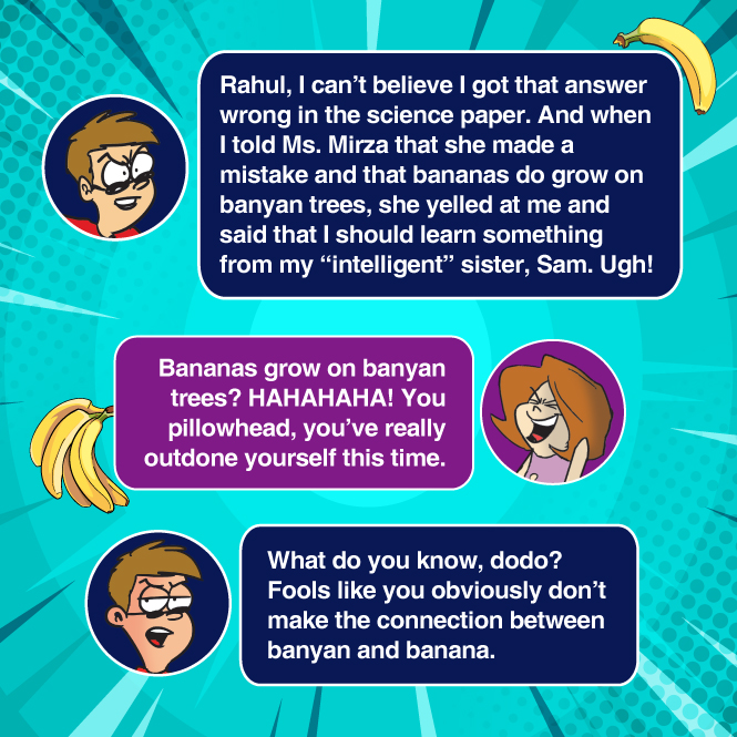 Ravi believes his teacher made a mistake when he said bananas grow on banyan trees. Sam laughs at him and calls him a pillowhead, much to Ravi's annoyance.